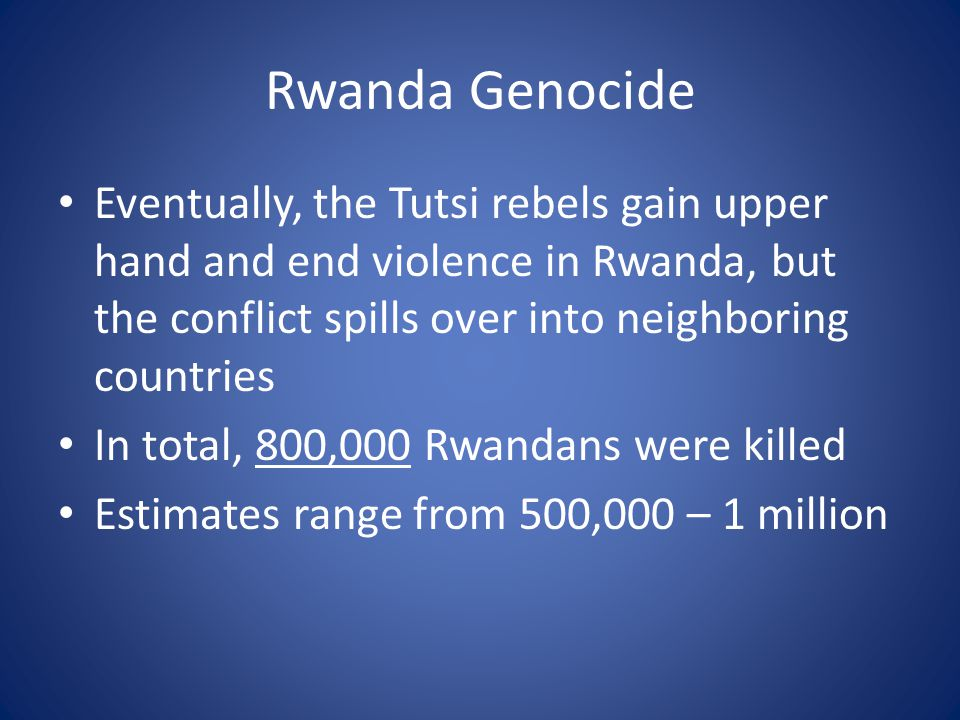 Rwanda Genocide Eventually, the Tutsi rebels gain upper hand and end violence in Rwanda, but the conflict spills over into neighboring countries In total, 800,000 Rwandans were killed Estimates range from 500,000 – 1 million