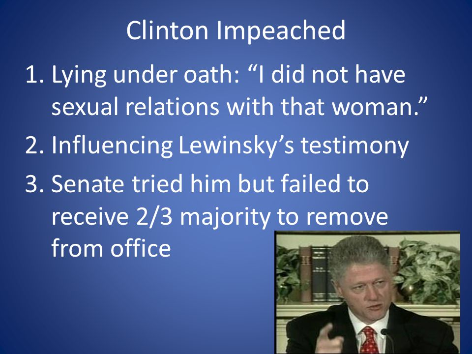 Clinton Impeached 1.Lying under oath: I did not have sexual relations with that woman. 2.Influencing Lewinsky's testimony 3.Senate tried him but failed to receive 2/3 majority to remove from office