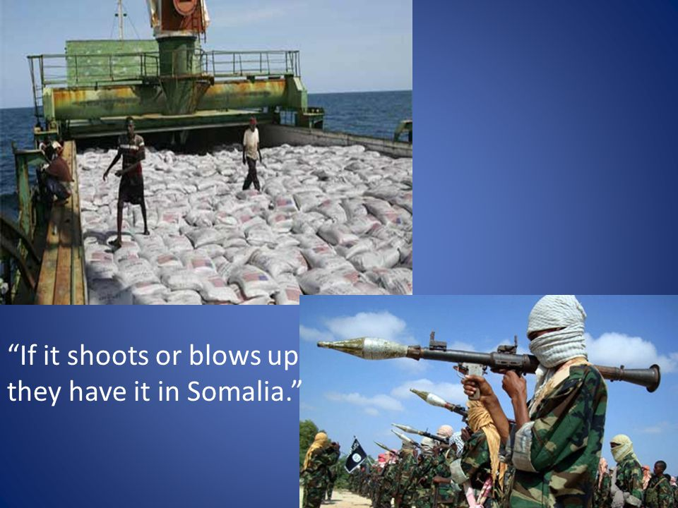 If it shoots or blows up they have it in Somalia.