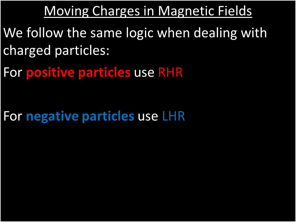 Moving Charges in Magnetic Fields We follow the same logic when dealing with charged particles: For positive particles use RHR For negative particles use LHR Moving Charges in Magnetic Fields We follow the same logic when dealing with charged particles: For positive particles use RHR For negative particles use LHR