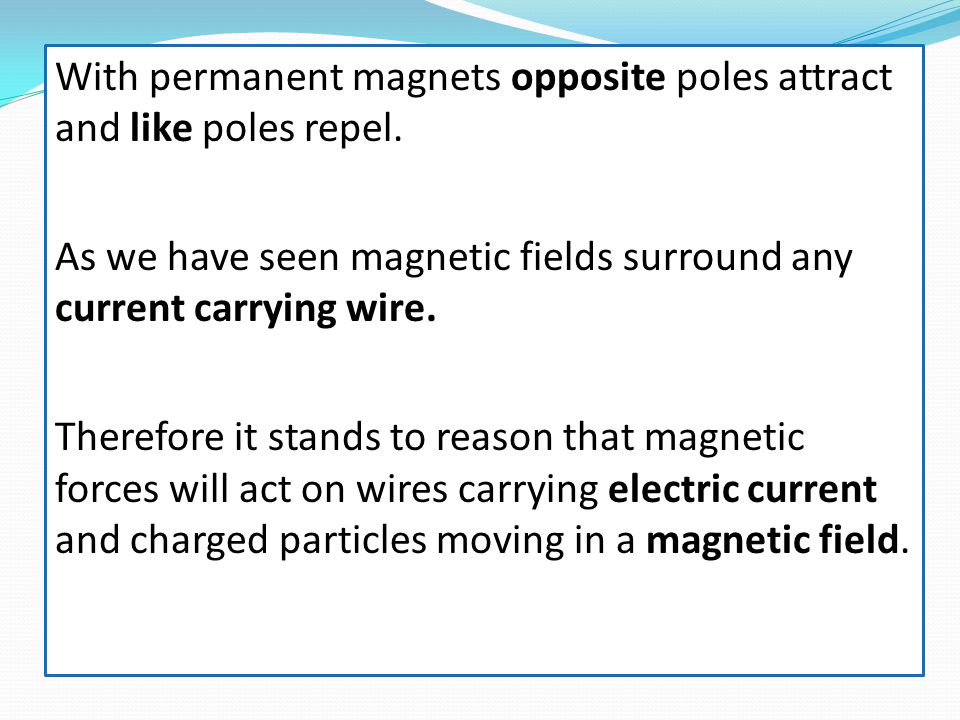 With permanent magnets opposite poles attract and like poles repel.
