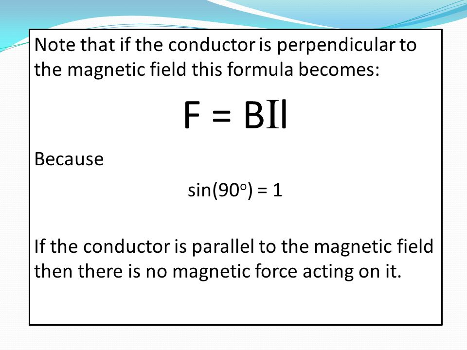 Note that if the conductor is perpendicular to the magnetic field this formula becomes: F = B I l Because sin(90 o ) = 1 If the conductor is parallel to the magnetic field then there is no magnetic force acting on it.