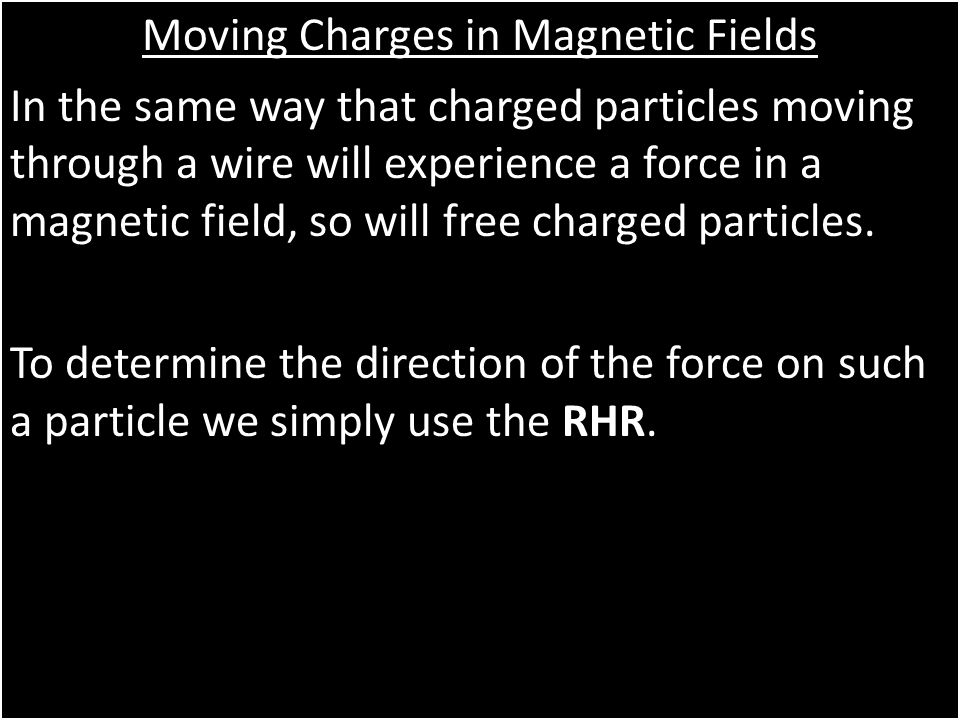 Moving Charges in Magnetic Fields In the same way that charged particles moving through a wire will experience a force in a magnetic field, so will free charged particles.