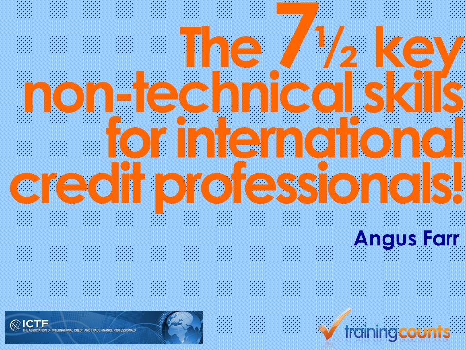 The 7 ½ key non-technical skills for international credit professionals! Angus Farr