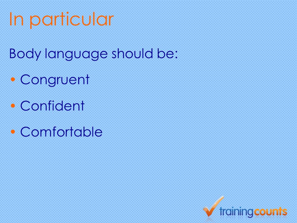 In particular Body language should be: Congruent Confident Comfortable