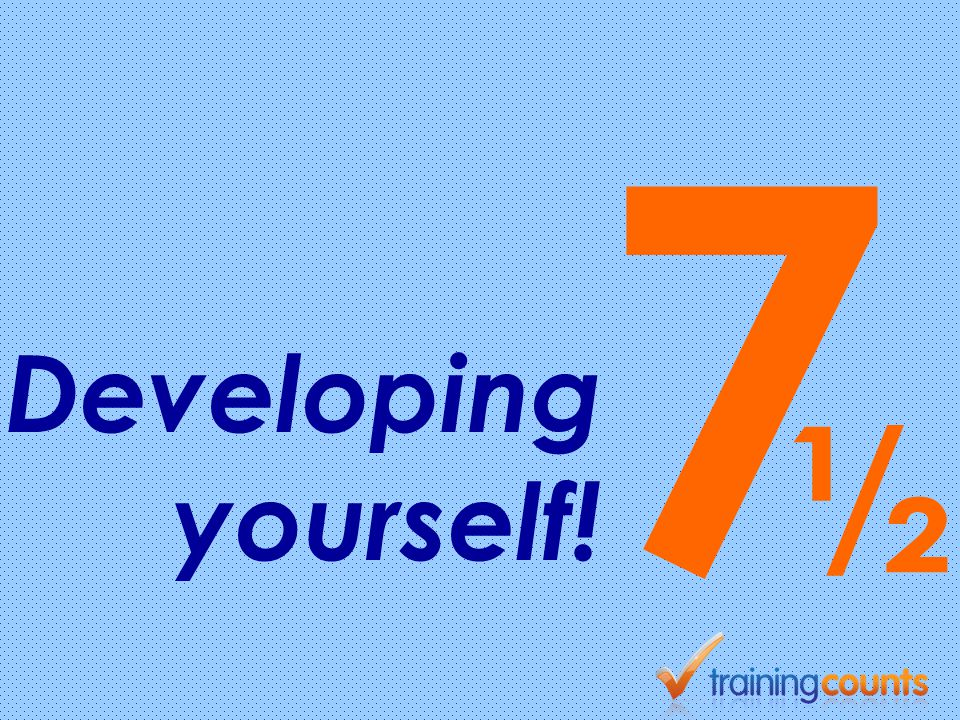 7 Developing yourself! ½