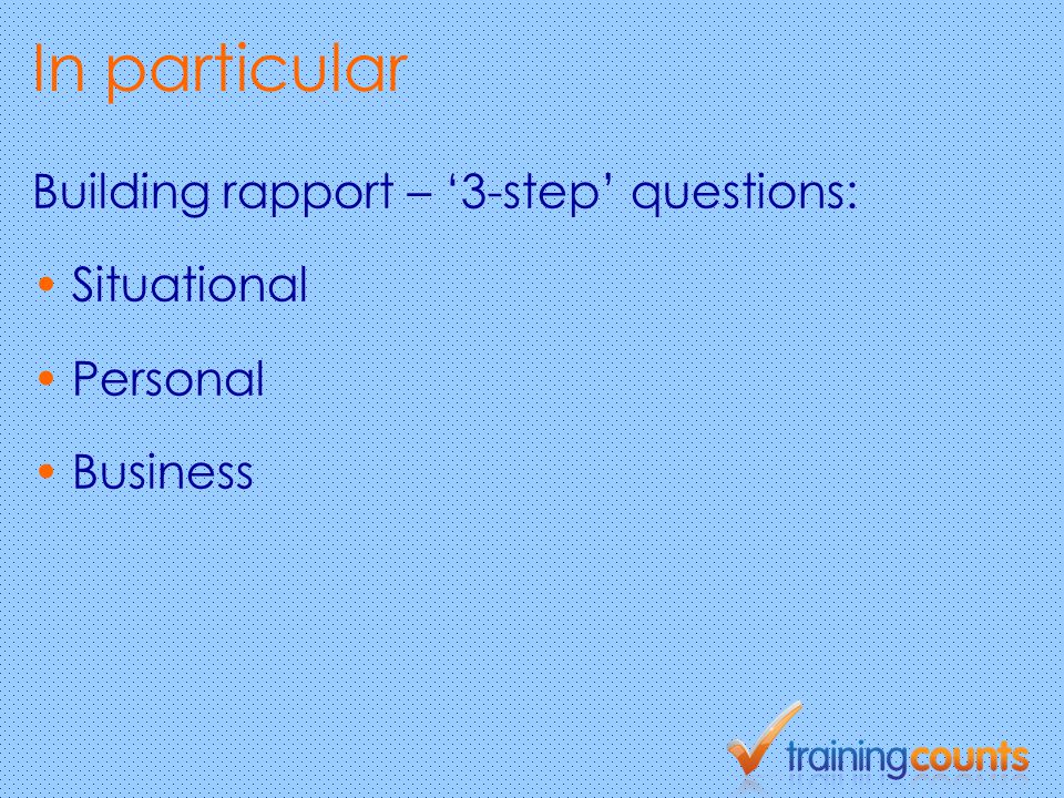 In particular Building rapport – '3-step' questions: Situational Personal Business