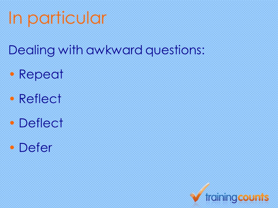 In particular Dealing with awkward questions: Repeat Reflect Deflect Defer