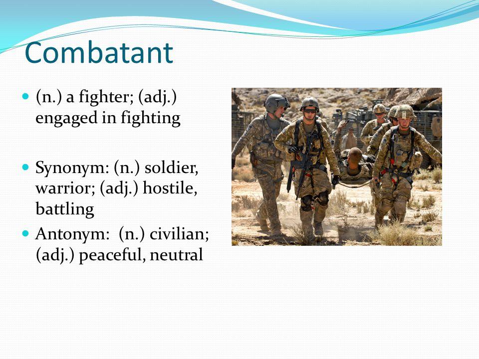 Combatant (n.) a fighter; (adj.) engaged in fighting Synonym: (n.) soldier, warrior; (adj.) hostile, battling Antonym: (n.) civilian; (adj.) peaceful, neutral