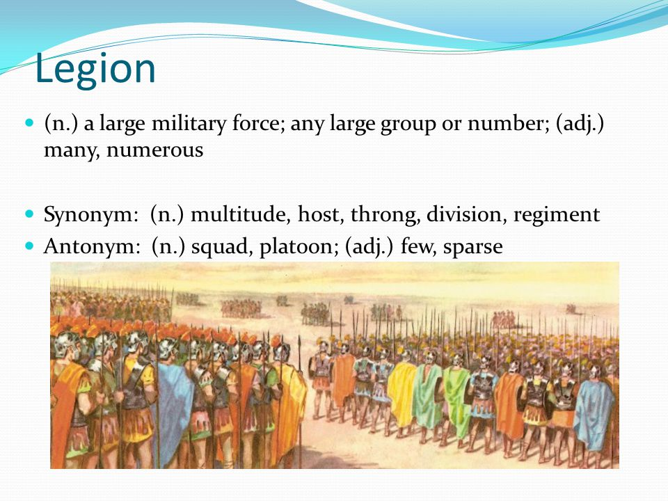 Legion (n.) a large military force; any large group or number; (adj.) many, numerous Synonym: (n.) multitude, host, throng, division, regiment Antonym: (n.) squad, platoon; (adj.) few, sparse