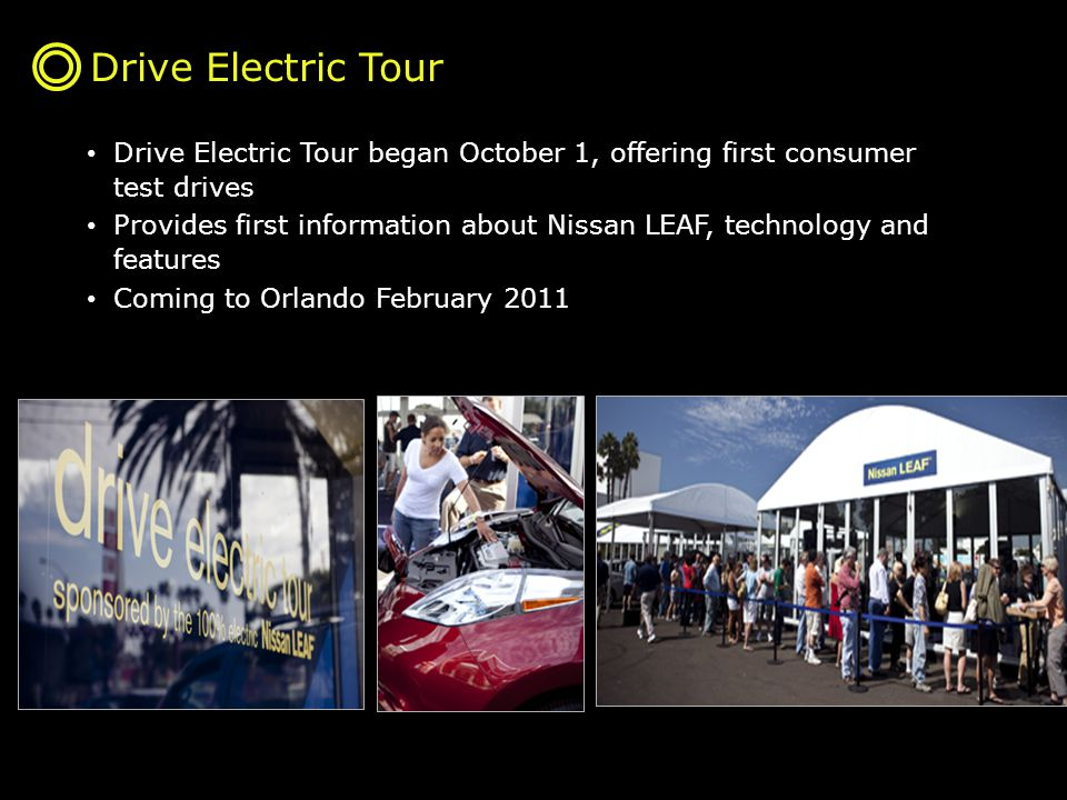 Drive Electric Tour Drive Electric Tour began October 1, offering first consumer test drives Provides first information about Nissan LEAF, technology and features Coming to Orlando February 2011