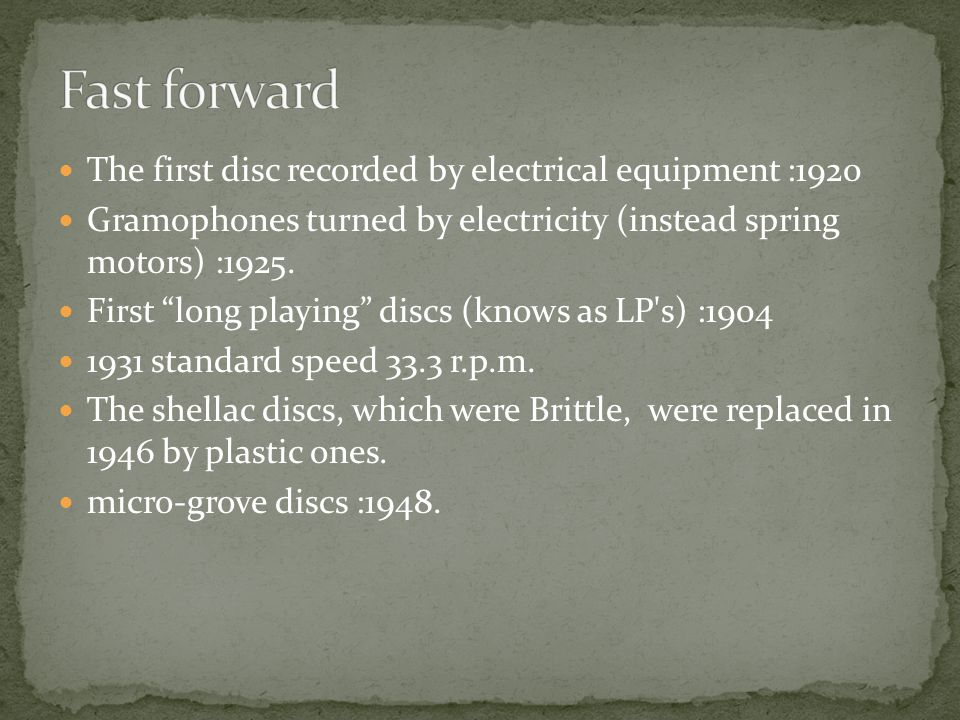 """The first disc recorded by electrical equipment :1920 Gramophones turned by electricity (instead spring motors) :1925. First """"long playing"""" discs (kno"""