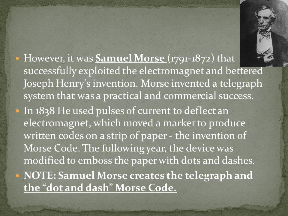 However, it was Samuel Morse (1791-1872) that successfully exploited the electromagnet and bettered Joseph Henry's invention. Morse invented a telegra