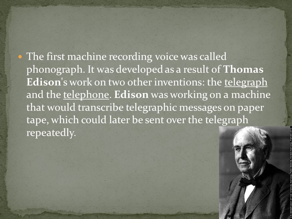 The first machine recording voice was called phonograph. It was developed as a result of Thomas Edison's work on two other inventions: the telegraph a