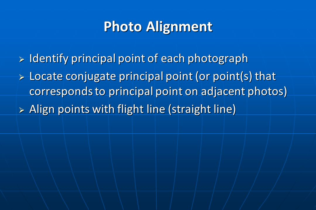 Photo Alignment  Identify principal point of each photograph  Locate conjugate principal point (or point(s) that corresponds to principal point on adjacent photos)  Align points with flight line (straight line)