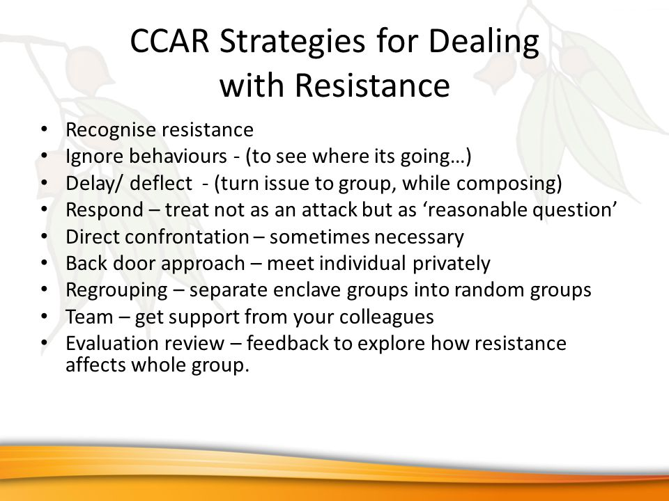 CCAR Strategies for Dealing with Resistance Recognise resistance Ignore behaviours - (to see where its going…) Delay/ deflect - (turn issue to group, while composing) Respond – treat not as an attack but as 'reasonable question' Direct confrontation – sometimes necessary Back door approach – meet individual privately Regrouping – separate enclave groups into random groups Team – get support from your colleagues Evaluation review – feedback to explore how resistance affects whole group.