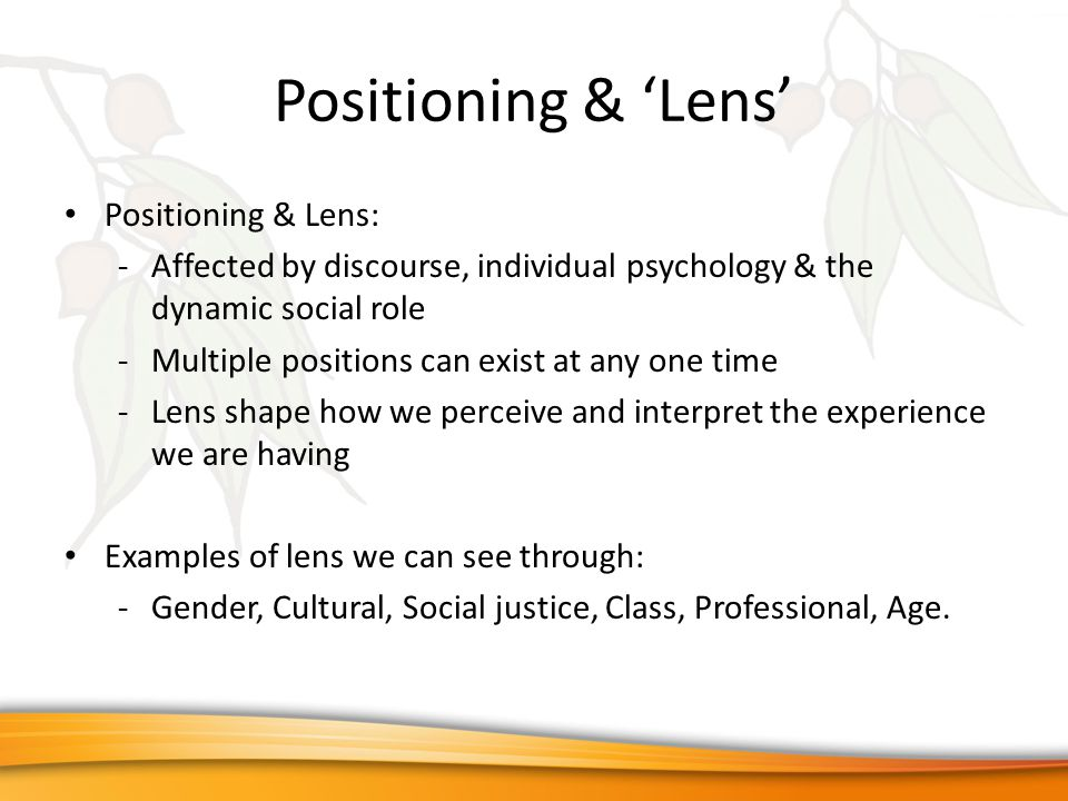 Positioning & 'Lens' Positioning & Lens: -Affected by discourse, individual psychology & the dynamic social role -Multiple positions can exist at any one time -Lens shape how we perceive and interpret the experience we are having Examples of lens we can see through: -Gender, Cultural, Social justice, Class, Professional, Age.
