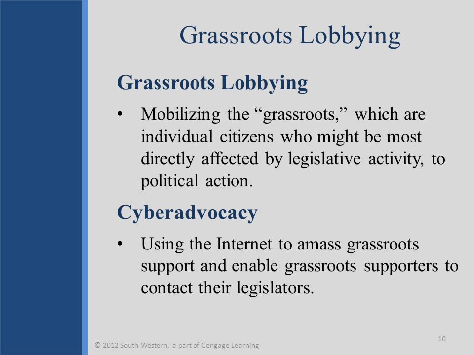 "Grassroots Lobbying Mobilizing the ""grassroots,"" which are individual citizens who might be most directly affected by legislative activity, to politic"