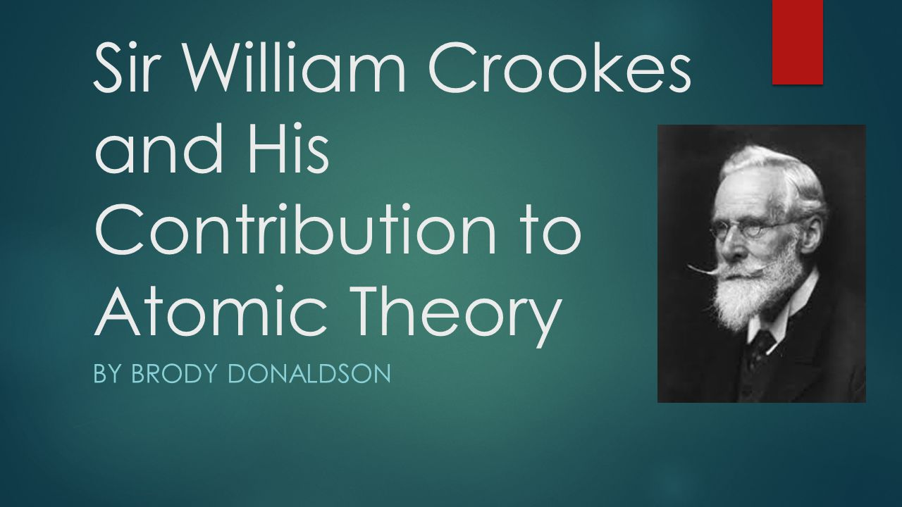 Sir William Crookes and His Contribution to Atomic Theory BY BRODY DONALDSON