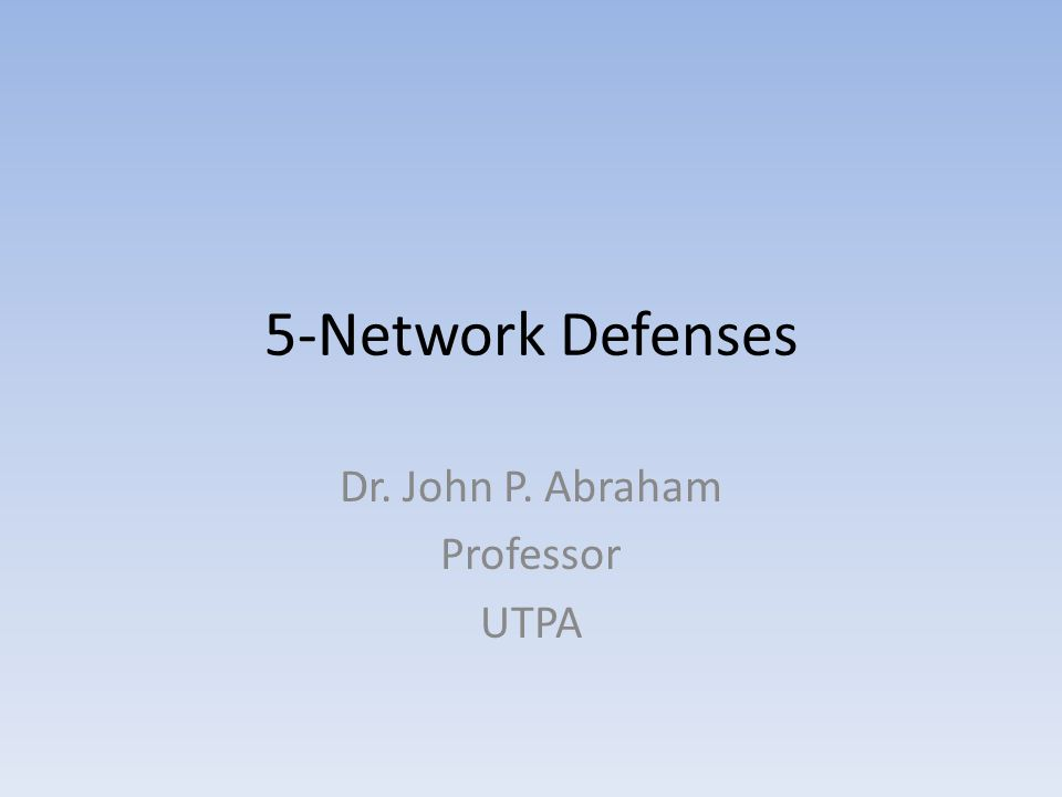 5-Network Defenses Dr. John P. Abraham Professor UTPA