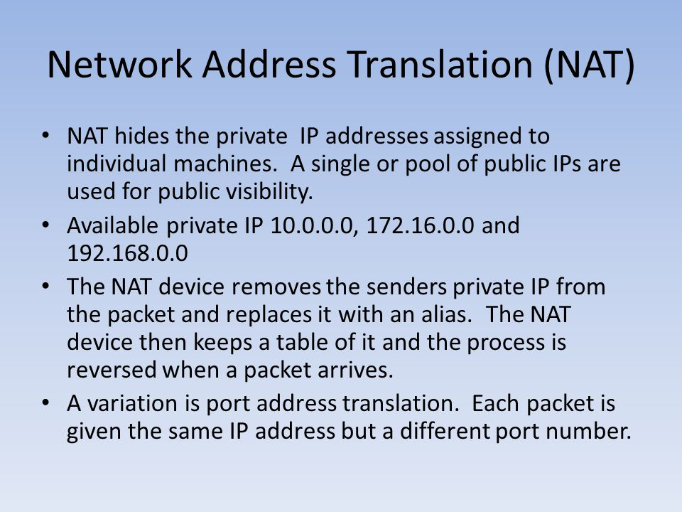 Network Address Translation (NAT) NAT hides the private IP addresses assigned to individual machines. A single or pool of public IPs are used for publ