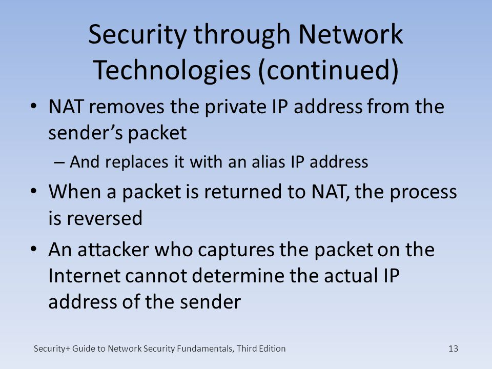 Security+ Guide to Network Security Fundamentals, Third Edition Security through Network Technologies (continued) NAT removes the private IP address from the sender's packet – And replaces it with an alias IP address When a packet is returned to NAT, the process is reversed An attacker who captures the packet on the Internet cannot determine the actual IP address of the sender 13