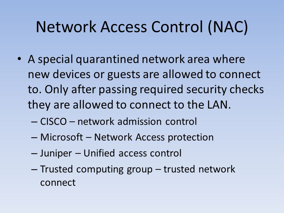 Network Access Control (NAC) A special quarantined network area where new devices or guests are allowed to connect to. Only after passing required sec