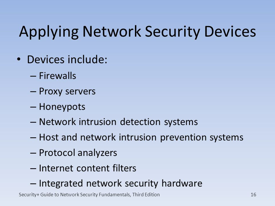 Security+ Guide to Network Security Fundamentals, Third Edition Applying Network Security Devices Devices include: – Firewalls – Proxy servers – Honey