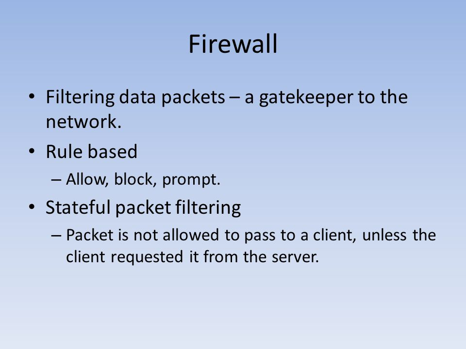 Firewall Filtering data packets – a gatekeeper to the network. Rule based – Allow, block, prompt. Stateful packet filtering – Packet is not allowed to