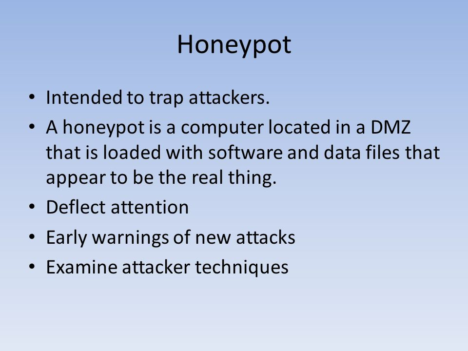 Honeypot Intended to trap attackers. A honeypot is a computer located in a DMZ that is loaded with software and data files that appear to be the real