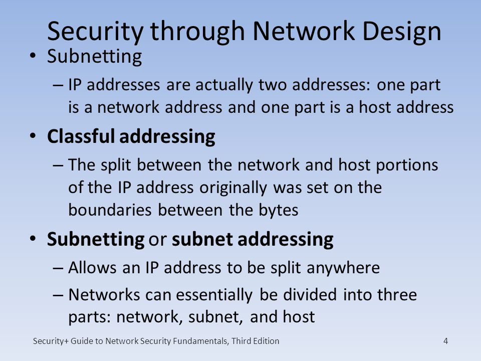 Security+ Guide to Network Security Fundamentals, Third Edition Security through Network Design Subnetting – IP addresses are actually two addresses: one part is a network address and one part is a host address Classful addressing – The split between the network and host portions of the IP address originally was set on the boundaries between the bytes Subnetting or subnet addressing – Allows an IP address to be split anywhere – Networks can essentially be divided into three parts: network, subnet, and host 4