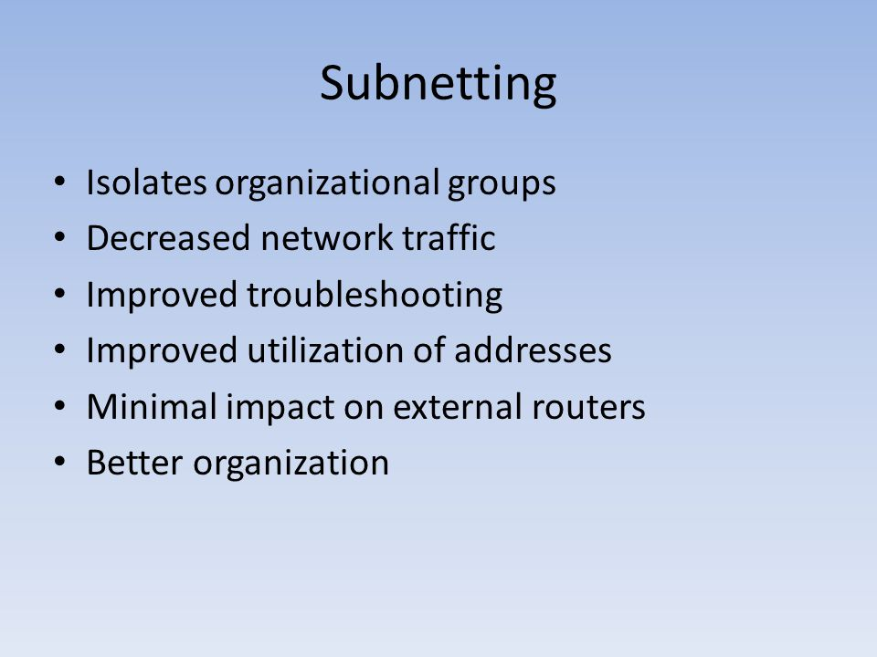 Subnetting Isolates organizational groups Decreased network traffic Improved troubleshooting Improved utilization of addresses Minimal impact on external routers Better organization