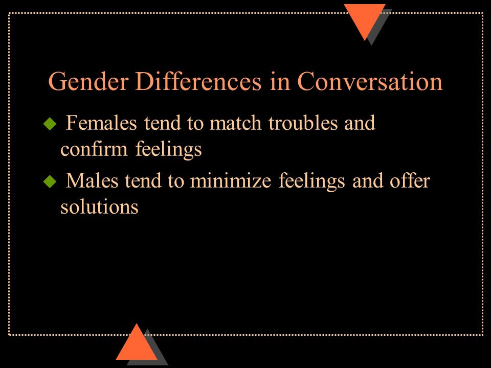 Gender Differences in Conversation u Females tend to minimize differences and try to reach consensus u Males tend to show status (one-up) and give ord