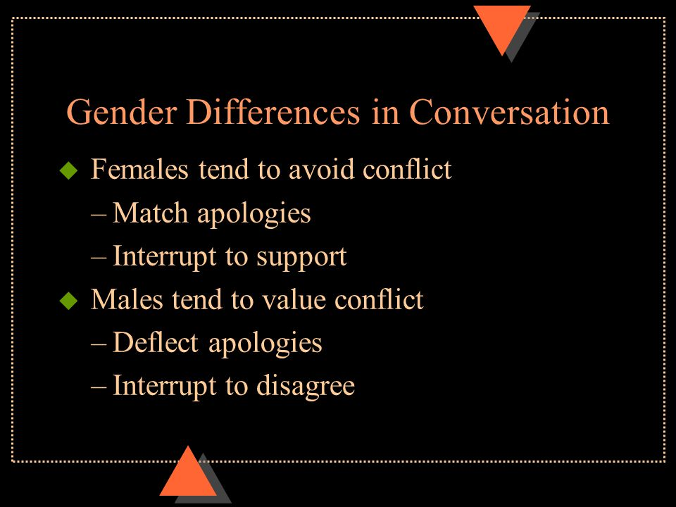 Gender Differences in Conversation u Females tend to match troubles and confirm feelings u Males tend to minimize feelings and offer solutions