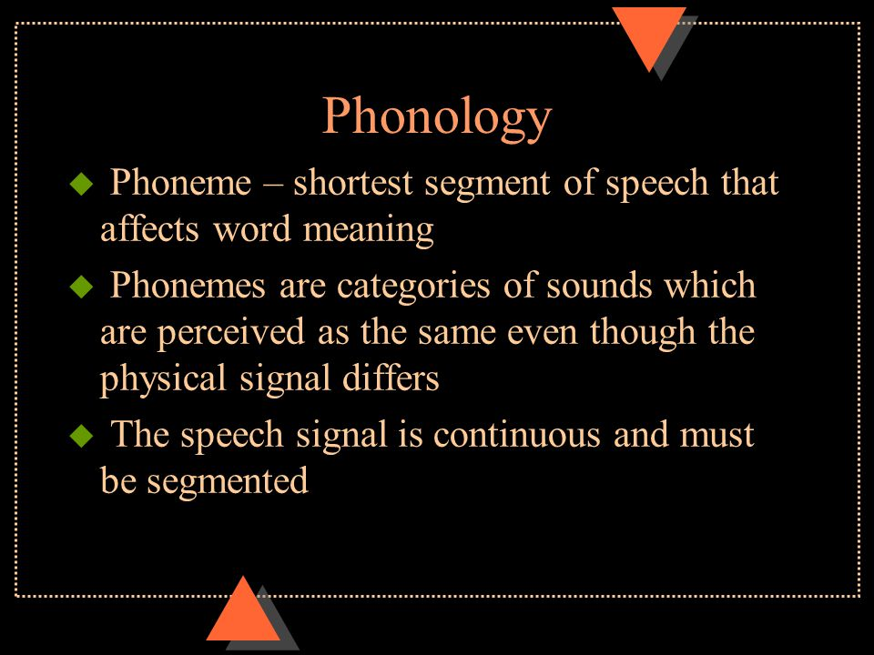 Phonology u Phoneme – shortest segment of speech that affects word meaning u Phonemes are categories of sounds which are perceived as the same even though the physical signal differs u The speech signal is continuous and must be segmented