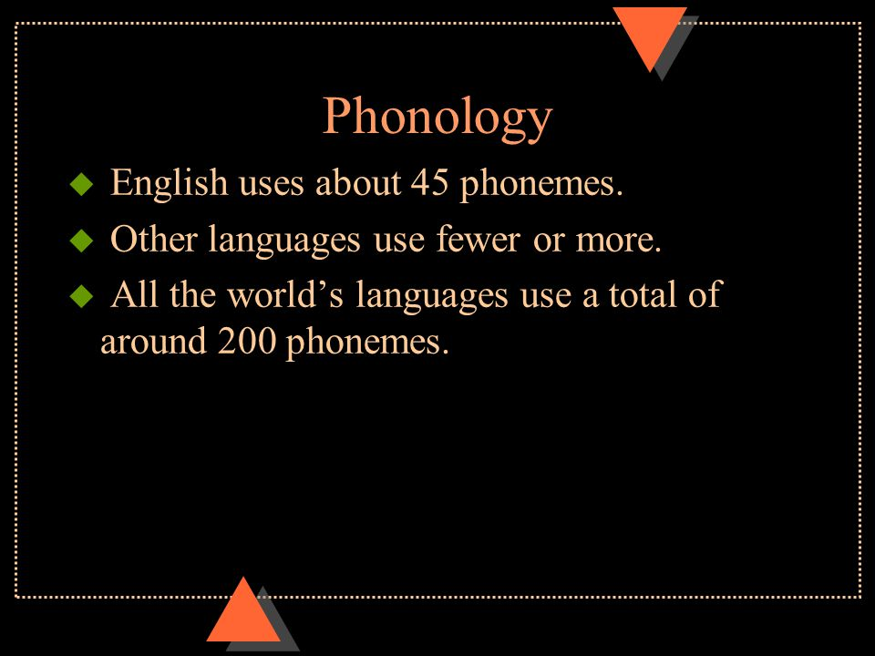 Phonology u English uses about 45 phonemes.u Other languages use fewer or more.