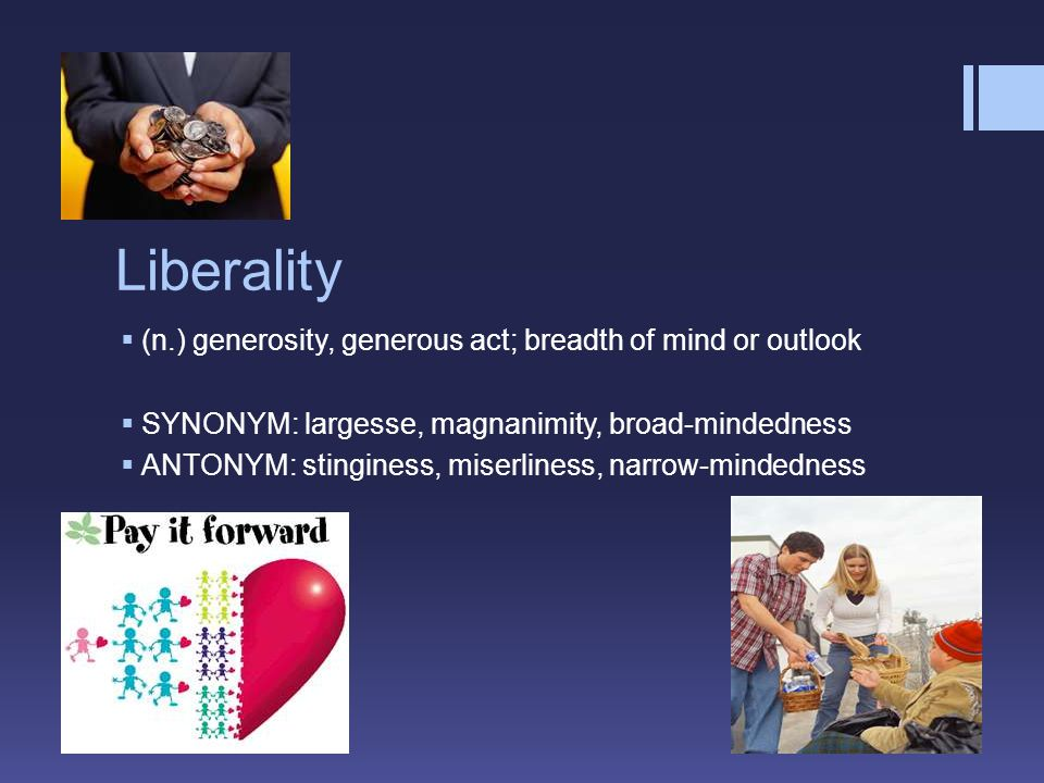 Liberality  (n.) generosity, generous act; breadth of mind or outlook  SYNONYM: largesse, magnanimity, broad-mindedness  ANTONYM: stinginess, miser