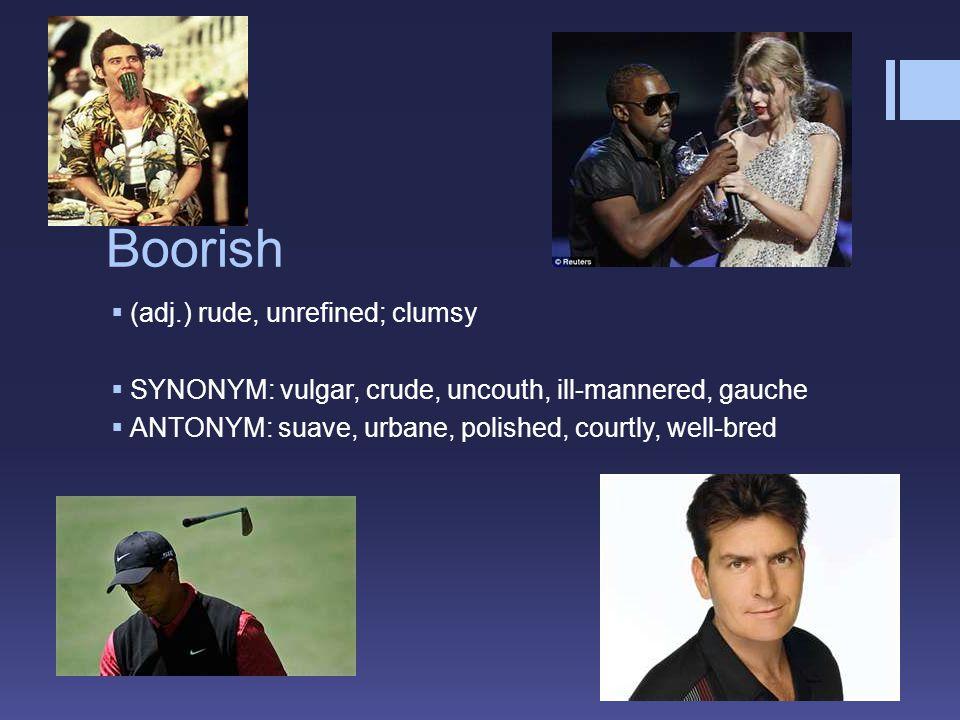 Boorish  (adj.) rude, unrefined; clumsy  SYNONYM: vulgar, crude, uncouth, ill-mannered, gauche  ANTONYM: suave, urbane, polished, courtly, well-bred