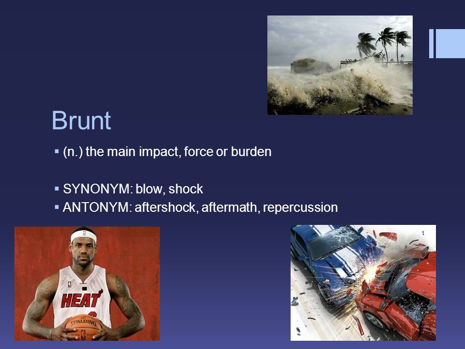 Brunt  (n.) the main impact, force or burden  SYNONYM: blow, shock  ANTONYM: aftershock, aftermath, repercussion