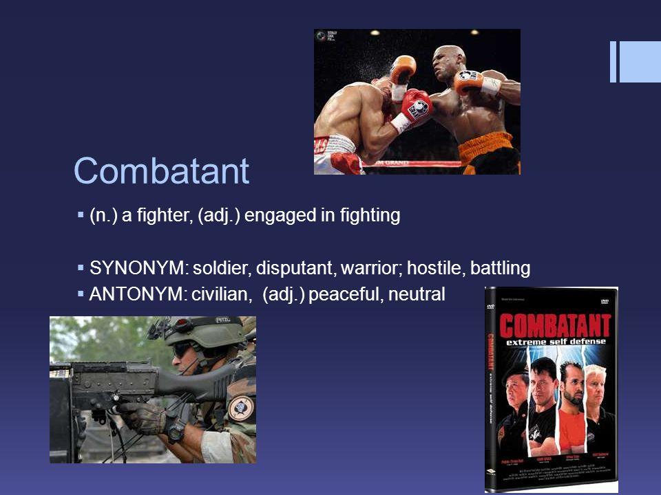 Combatant  (n.) a fighter, (adj.) engaged in fighting  SYNONYM: soldier, disputant, warrior; hostile, battling  ANTONYM: civilian, (adj.) peaceful, neutral