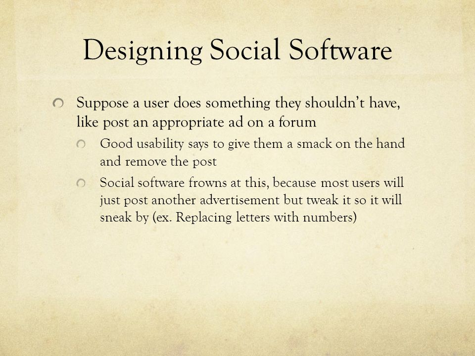 Designing Social Software Suppose a user does something they shouldn't have, like post an appropriate ad on a forum Good usability says to give them a smack on the hand and remove the post Social software frowns at this, because most users will just post another advertisement but tweak it so it will sneak by (ex.