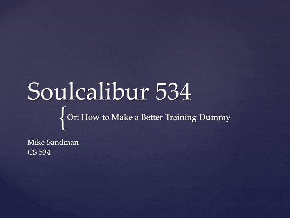 { Soulcalibur 534 Mike Sandman CS 534 Or: How to Make a Better Training Dummy