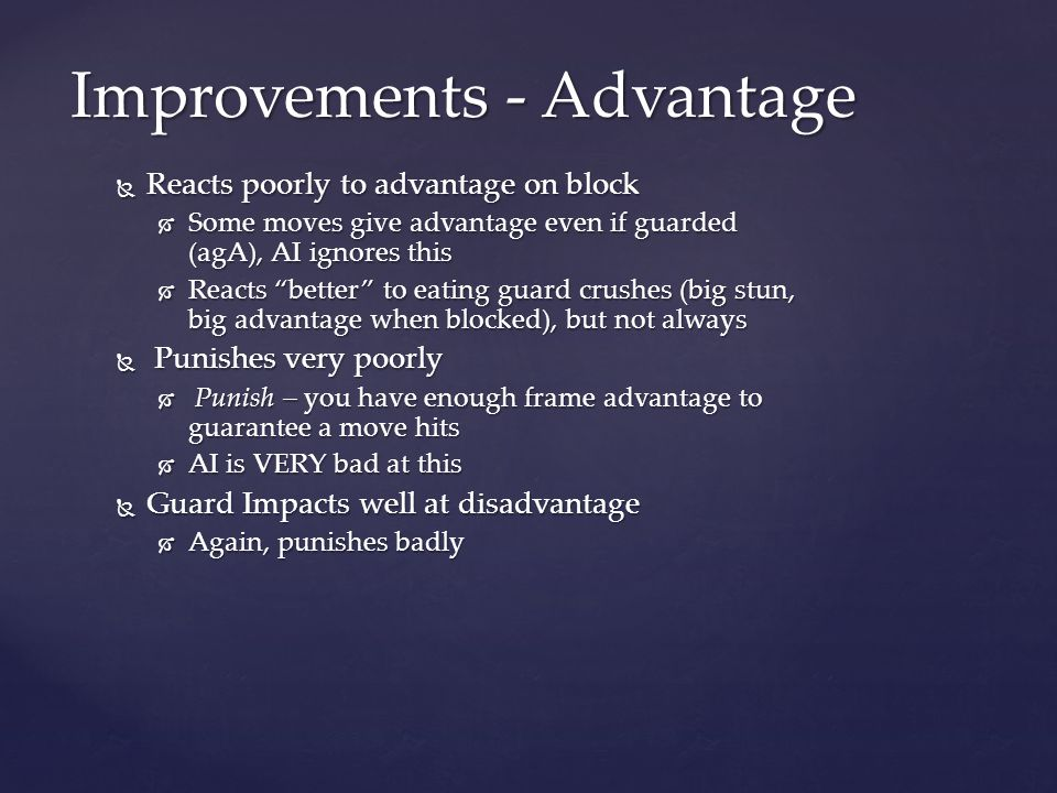  Reacts poorly to advantage on block  Some moves give advantage even if guarded (agA), AI ignores this  Reacts better to eating guard crushes (big stun, big advantage when blocked), but not always  Punishes very poorly  Punish – you have enough frame advantage to guarantee a move hits  AI is VERY bad at this  Guard Impacts well at disadvantage  Again, punishes badly Improvements - Advantage