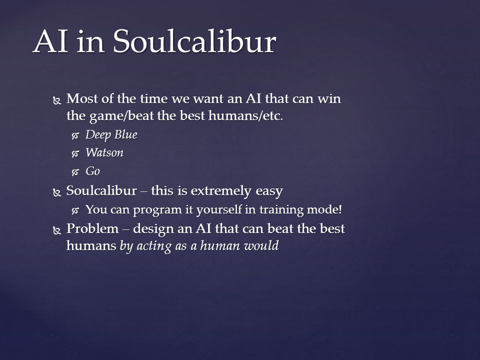  Most of the time we want an AI that can win the game/beat the best humans/etc.  Deep Blue  Watson  Go  Soulcalibur – this is extremely easy  Yo