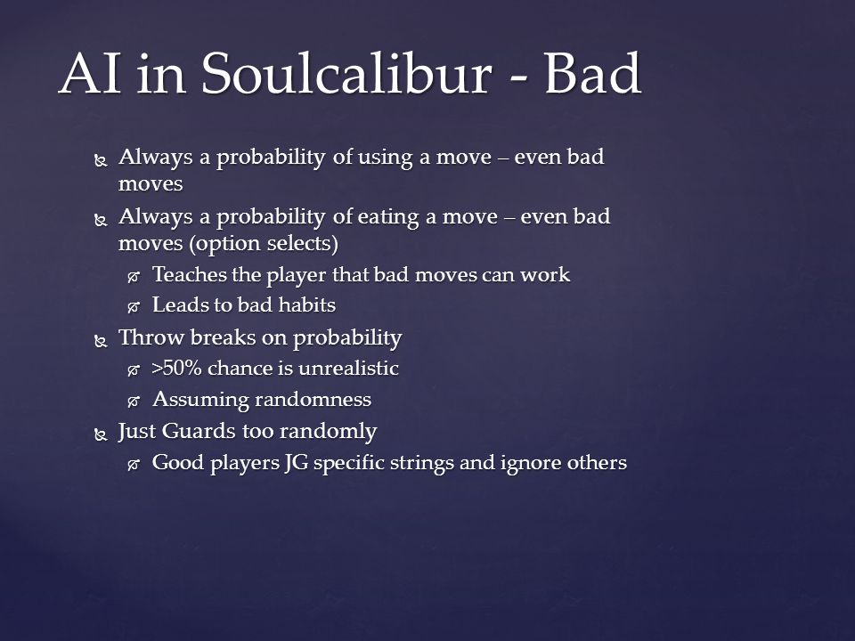  Always a probability of using a move – even bad moves  Always a probability of eating a move – even bad moves (option selects)  Teaches the player that bad moves can work  Leads to bad habits  Throw breaks on probability  >50% chance is unrealistic  Assuming randomness  Just Guards too randomly  Good players JG specific strings and ignore others AI in Soulcalibur - Bad