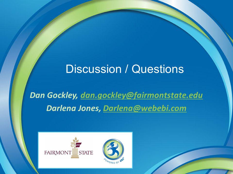Discussion / Questions Dan Gockley, dan.gockley@fairmontstate.edudan.gockley@fairmontstate.edu Darlena Jones, Darlena@webebi.comDarlena@webebi.com
