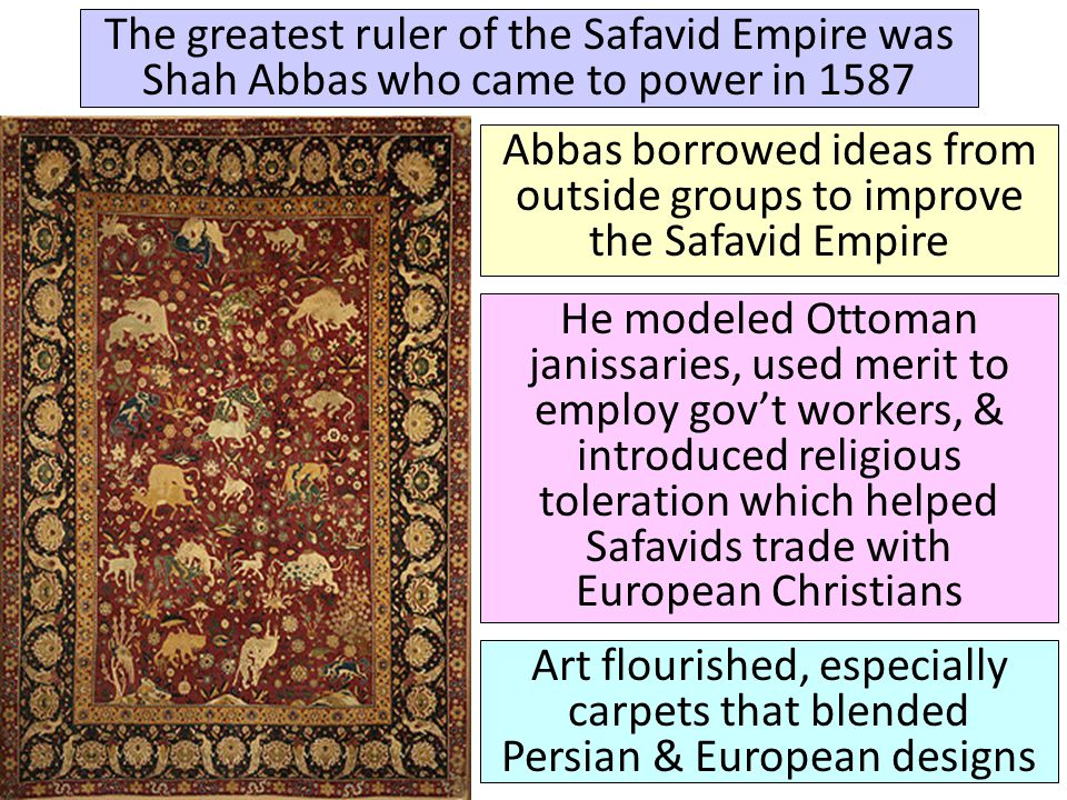 The greatest ruler of the Safavid Empire was Shah Abbas who came to power in 1587 Abbas borrowed ideas from outside groups to improve the Safavid Empire He modeled Ottoman janissaries, used merit to employ gov't workers, & introduced religious toleration which helped Safavids trade with European Christians Art flourished, especially carpets that blended Persian & European designs