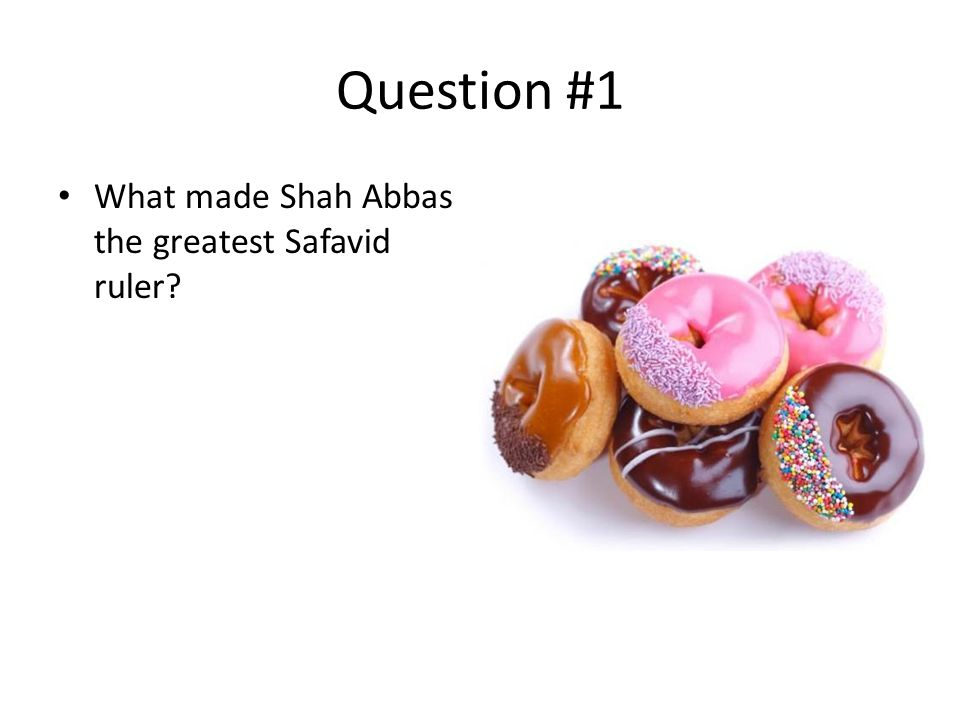 Question #1 What made Shah Abbas the greatest Safavid ruler