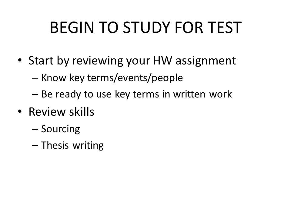 BEGIN TO STUDY FOR TEST Start by reviewing your HW assignment – Know key terms/events/people – Be ready to use key terms in written work Review skills – Sourcing – Thesis writing