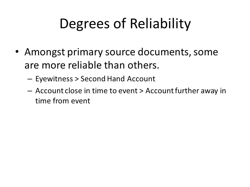 Degrees of Reliability Amongst primary source documents, some are more reliable than others.